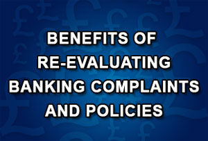 Six potential benefits of re-evaluating banking complaints and policies