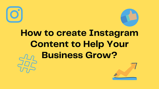 How to Create Instagram Content to Help Your Business Grow?